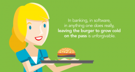 A burger–like your banking software–can only be enjoyed if it's effectively delivered.