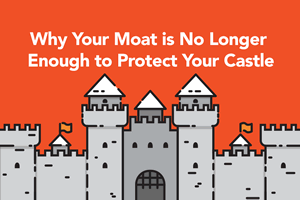 Why Your Moat Is No Longer Enough to Protect Your Castle