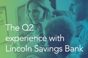 The Q2 Experience with Lincoln Savings Bank