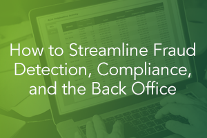 How to Streamline Fraud Detection, Compliance, and the Back Office