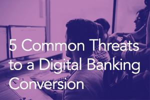 Five Common Threats to a Successful Digital Banking Conversion (And How to Avoid Them)