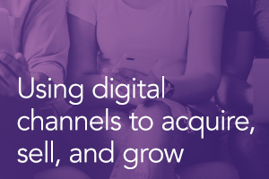 Using Digital Channels to Acquire, Sell, and Grow