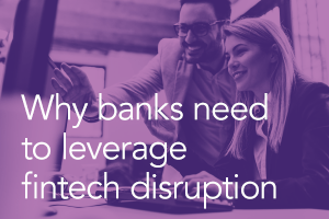Why Banks Need to Leverage Fintech Disruption